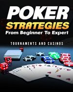 Poker Strategies from Beginner to Expert: Tournaments and Casinos (Poker; Gambling; Texas Holdem; Small Stakes; Poker Tournaments; Strategies for Beating; NLHE) (Gambling Games Book 1) - Book Cover