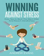 Winning Against Stress: Easy Tips to Beat The Silent Killer And Reach Mindfulness (Shortcut to Success Book 3) - Book Cover