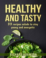 HEALTHY AND TASTY: 33 recipes salads to stay young and...