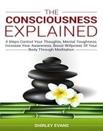 The Consciousness Explained: 3 Steps Control Your Thoughts, Mental Toughness, Increase Your Awareness, Boost Willpower Of Your Body Through Meditation - Book Cover