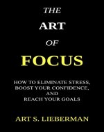 The Art of Focus: How To Eliminate Stress, Boost Your Confidence, And Reach Your Goals - Book Cover