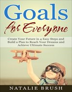 Goals for Everyone: Create Your Future in 4 Easy Steps…