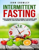 Intermittent Fasting: Simple Intermittent Fasting Techniques To Lose Weight, Burn Stubborn Fat, Get Lean Body And Feel Healthy & Happy - Book Cover