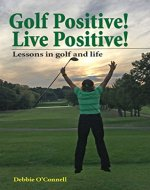 Golf Positive! Live Positive!: Lessons in golf and life - Book Cover