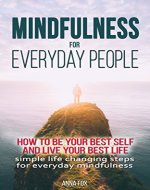 Mindfulness for everyday people: HOW TO BE YOUR BEST SELF AND LIVE YOUR BEST LIFE - Simple life changing steps for everyday mindfulness - Book Cover