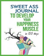 Sweet Ass Journal to Develop Your Happiness Muscle in 100 Days - Guide & Journal - Non Dated: A Simple Daily Practice to Create Happiness Forever - Productivity, Mindfulness, Focus & Bliss - Book Cover