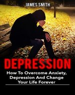 Depression: How To Overcome Anxiety, Depression And Change Your Life Forever (Beat depression without drugs, anxiety, self help, depress, bully, stress) - Book Cover