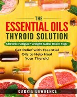 Essential Oils and Thyroid: The Essential Oils Thyroid Solution: Chronic Fatigue? Weight Gain? Brain Fog? Get Relief with Essential Oils to Help Heal Your ... Hypothyroidism, Hashimoto's, Metabolism) - Book Cover