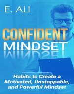 Confident Mindset: Habits to Create a Motivated, Unstoppable, and Powerful Mindset (manifest, growth, life, thriving, self confidence) - Book Cover