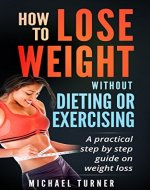 Weight Loss: How To Lose Weight Without Dieting Or Exercising: A practical step by step guide on weight loss (Health, Fitness, Fasting, Weight Loss) - Book Cover