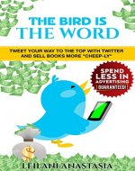 The Bird is the Word: Tweet Your Way to the Top with Twitter and Sell Books More