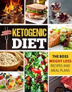 Ketogenic Diet: The Boss Weight Loss Recipes And Meal Plans...