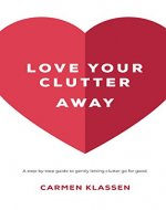 Love Your Clutter Away: A step-by-step guide to gently letting clutter go for good. - Book Cover