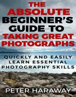 The Absolute Beginner's Guide to Taking Great Photographs: Quickly and Easily Learn Essential Photography Skills - Book Cover