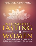 Intermittent fasting for women: The complete guide to losing weight, building muscle and taking control of your body (weight loss, muscle, healthy, guide, lean) - Book Cover