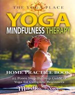 Yoga & Mindfulness Therapy: Home Practice Book (The Yoga Place Book) 25 Poses Step-By-Step Guide of Yoga for Complete Beginners: Healthy Living, Meditation, Yoga Sutras, Asana Yoga, Anxiety - Book Cover