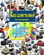 Kids learn to draw: How to draw cars, ships, tanks, airplanes, train and more transportations - Book Cover