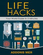 Life Hacks - Your World Easier in 5 Minutes: Amazing Guide to Home Tips and Crafts - Book Cover