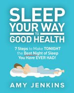 Sleep Your Way to Good Health: 7 Steps to Make TONIGHT the Best Night of Sleep You Have EVER HAD! (And How Sleep Makes You Live Longer & Happier) - Book Cover