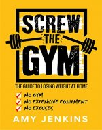 SCREW the Gym!: The Guide to Losing Weight at Home - NO Gym, NO Expensive Equipment, NO Excuses - Book Cover