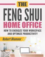 The Feng Shui Home Office: How to Energize Your Workspace and Optimize Productivity (Feng Shui, Home Office, Interior Design, productivity) - Book Cover