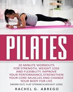 Pilates: 20 Minute Workouts for Strength, Weight Loss, and Flexibility....