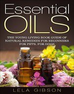 Essential Oils: The Young Living Book Guide of Natural Remedies for Beginners for Pets, For Dogs (Aromatherapy, Natural Remedies, Healing, Essential Oils Book) - Book Cover