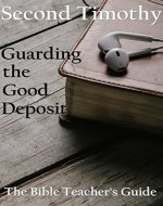 Second Timothy: Guarding the Good Deposit (The Bible Teacher's Guide Book 18) - Book Cover
