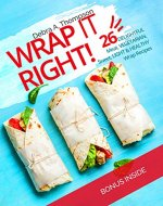 Wrap it right!: 26 delightful meat, vegetarian, sweet, light and...