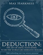 Deduction: The art of using your senses to see the world like Sherlock Holmes: Help unleashing your true sensory potential - Book Cover