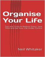 Organise Your Life: Tips and Tricks to Reduce Stress, Save Time and Get Your Life Under Control - Book Cover