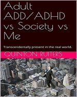 Adult ADD/ADHD vs Society vs Me.: Transcendentally present in the real world. - Book Cover
