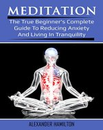 Meditation: The True Beginner's Complete Guide To Reducing Anxiety And Living In Tranquility - Book Cover