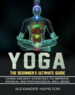 Yoga: The Beginner's Ultimate Guide - Using Ancient Exercises To Improve Physical Health And Psychological Well-Being - Book Cover