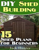 DIY Shed Building: 15 Shed Plans for Beginners: (DIY Shed Plans, DIY Woodworking) - Book Cover