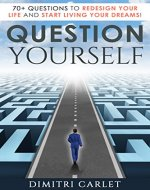 Question Yourself: 70+ Questions to Redesign Your Life and Start Living your Dreams! - Book Cover