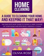 Home cleaning: A guide to cleaning your home and keep it that way!: The one stop shop guide to doing a deep cleanse of your home and efficiently keeping it clean - Book Cover
