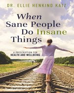 When Sane People Do Insane Things: A Prescription for Health and Wellbeing - Book Cover