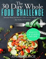 30 Day Whole Food Challenge: Essentials Whole Food Recipes to Help You Lose Weight Naturally, Stay Healthy & Feel  Great - Book Cover