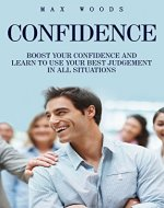 Confidence: Boost Your Confidence And Learn To Use Your Best Judgment In All Situations (Self-esteem, Self Confidence, Confidence Boost, Confident) - Book Cover