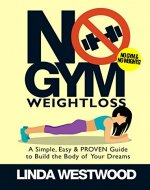 No Gym Weight Loss: A Simple, Easy & PROVEN Guide to Build the Body of Your Dreams with NO GYM & NO WEIGHTS! - Book Cover