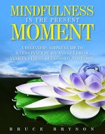 Mindfulness in the present moment   A beginners simple guide to access inner peace and get rid of anxiety, stress, depression and worry - Book Cover