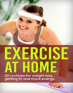 Exercise At Home: 10 Routines for Weight Loss, Fitness and Energy - Book Cover