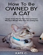 How To Be Owned By A Cat: Simple Action Plan For First Time Cat Owners Who Have NO Idea What They Are Getting Into - Book Cover