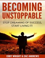 Becoming Unstoppable: Stop Dreaming of Success, Start Living It!