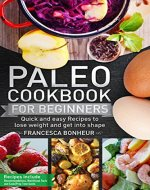 Paleo Cookbook for beginners: Quick and easy recipes to lose...