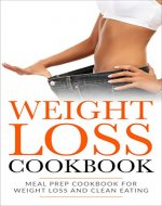Weight Loss Cookbook: Meal Prep Cookbook For Weight Loss And Clean Eating (Fat Loss, Meal Prep, Low Calorie, Dieting) - Book Cover