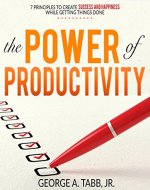 The Power of Productivity: 7 Principles to Create Success and...
