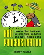 Anti-Procrastination: How to Stop Laziness, Become More Productive, and Get...