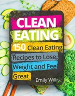 Clean Eating Cookbook: 150 Clean Eating Recipes to Lose Weight...